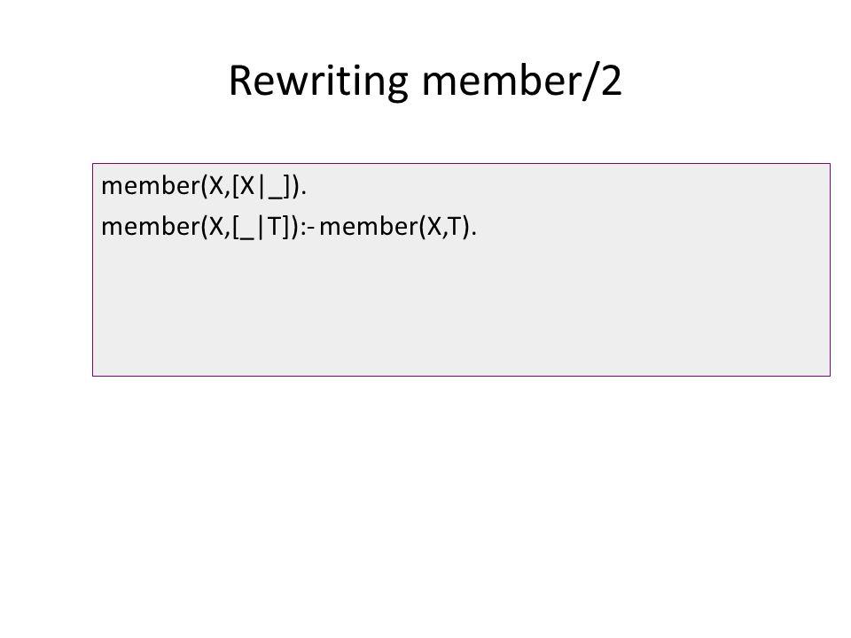 Rewriting member/2 member(X,[X|_]). member(X,[_|T]):- member(X,T).